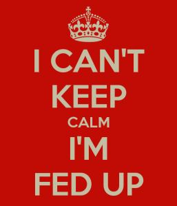 i-can-t-keep-calm-i-m-fed-up
